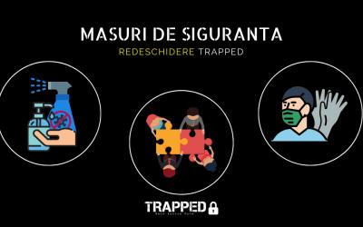 Măsuri de siguranță – Redeschidere TRAPPED